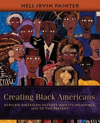 Creating Black Americans: African-American History and Its Meanings, 1619 to the Present - Painter, Nell Irvin