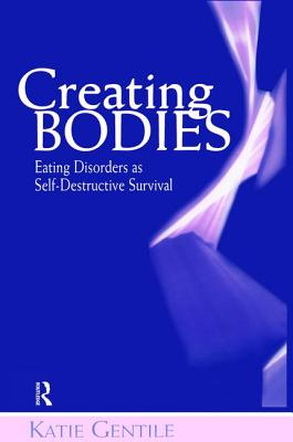 Creating Bodies: Eating Disorders as Self-Destructive Survival - Gentile, Katie