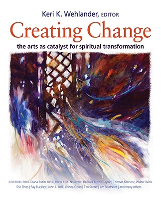 Creating Change: The Arts as Catalyst for Spiritual Transformation - Wehlander, Keri K (Editor), and Bass, Diana Butler (Contributions by), and Nouwen, Henri J M (Contributions by)