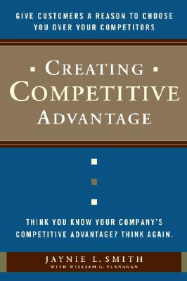 Creating Competitive Advantage: Give Customers a Reason to Choose You Over Your Competitors - Smith, Jaynie, and Flanagan, William