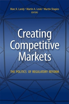 Creating Competitive Markets: The Politics of Regulatory Reform - Landy, Marc K (Editor), and Levin, Martin A, Professor (Editor), and Shapiro, Martin (Editor)