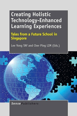 Creating Holistic Technology-Enhanced Learning Experiences: Tales from a Future School in Singapore - Tay, Lee Yong (Editor)