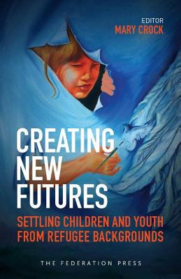 Creating New Futures: Settling Children and Youth from Refugee Backgrounds - Crock, Mary (Editor)