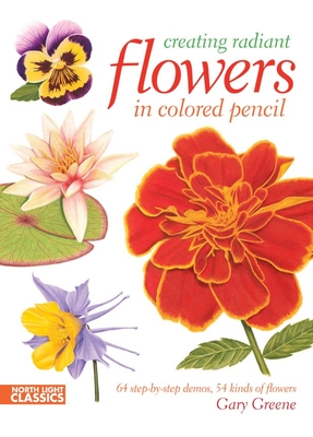 Creating Radiant Flowers in Colored Pencil - Greene, Gary