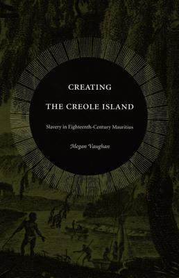 Creating the Creole Island: Slavery in Eighteenth-Century Mauritius - Vaughan, Megan, and Megan Vaughan