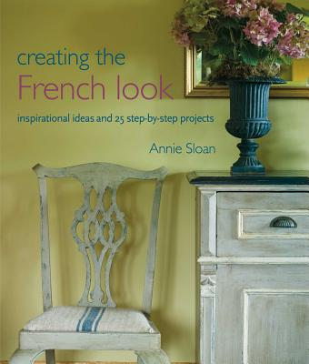 Creating the French Look: Inspirational Ideas and 25 Step-by-Step Projects - Sloan, Annie