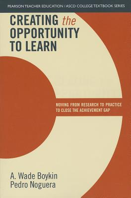 Creating the Opportunity to Learn: Moving from Research to Practice to Close the Achievement Gap - Boykin, A. Wade, and Noguera, Pedro A., and ASCD