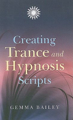 Creating Trance and Hypnosis Scripts - Bailey, Gemma