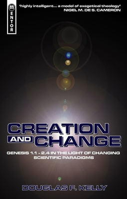 Creation and Change: Genesis 1:1-2.4 in the Light of Changing Scientific Paradigms - Kelly, Douglas F