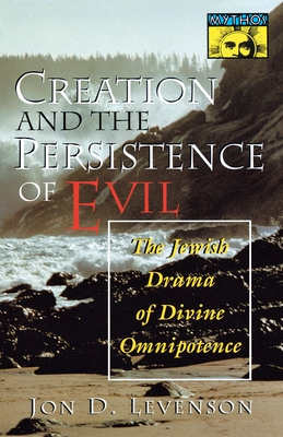 Creation and the Persistence of Evil: The Jewish Drama of Divine Omnipotence - Levenson, Jon D