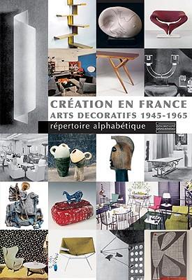 Creation En France: Arts Decoratifs 1945-1965: Repertoire Alphabetique - Bartoletti, Laurence, and De Bruignac-La Hougue, Veronique, and Forest, Dominique