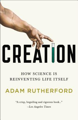 Creation: How Science Is Reinventing Life Itself - Rutherford, Adam