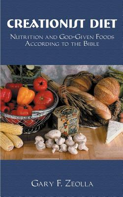 Creationist Diet: Nutrition and God-Given Foods According to the Bible - Zeolla, Gary F