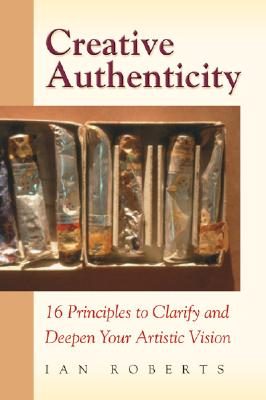 Creative Authenticity: 16 Principles to Clarify and Deepen Your Artistic Vision - Roberts, Ian