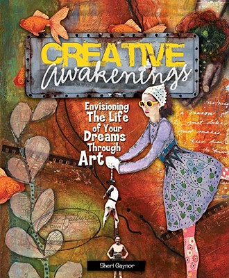 Creative Awakenings: Envisioning the Life of Your Dreams Through Art - Gaynor, Sheri