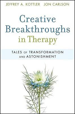 Creative Breakthroughs in Therapy: Tales of Transformation and Astonishment - Kottler, Jeffrey A, Professor, and Carlson, Jon, Psy.D, Ed.D