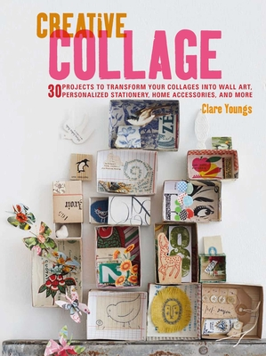 Creative Collage: 30 Projects to Transform Your Collages Into Wall Art, Personalized Stationery, Home Accessories, and More - Youngs, Clare