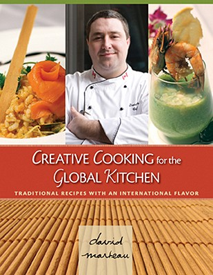 Creative Cooking for the Global Kitchen: Traditional Recipes with an International Flavor - Marteau, David
