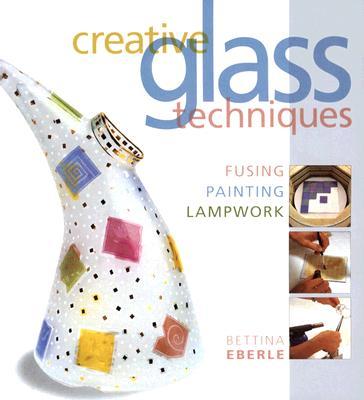Creative Glass Techniques: Fusing, Painting, Lampwork - Eberle, Bettina