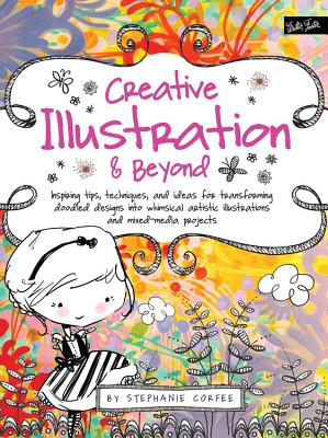 Creative Illustration & Beyond: Inspiring Tips, Techniques, and Ideas for Transforming Doodled Designs into Whimsical Artistic Illustrations and Mixed-Media Projects - Corfee, Stephanie