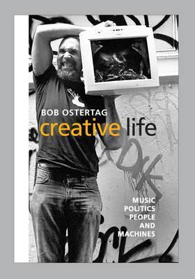 Creative Life: Music, Politics, People, and Machines - Ostertag, Bob