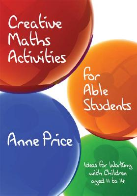 Creative Maths Activities for Able Students: Ideas for Working with Children Aged 11 to 14 - Price, Anne