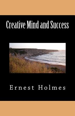 Creative Mind and Success - Holmes, Ernest Shurtleff