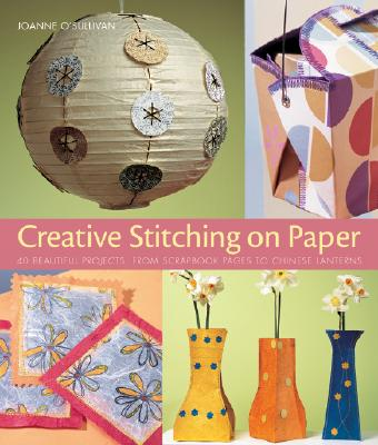 Creative Stitching on Paper: 40 Beautiful Projects, from Scrapbook Pages to Chinese Lanterns - O'Sullivan, Joanne