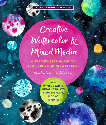 Creative Watercolor and Mixed Media: A Step-By-Step Guide to Achieving Stunning Effects--Play with Gouache, Metallic Paints, Masking Fluid, Alcohol, and More! - Calderon, Ana Victoria