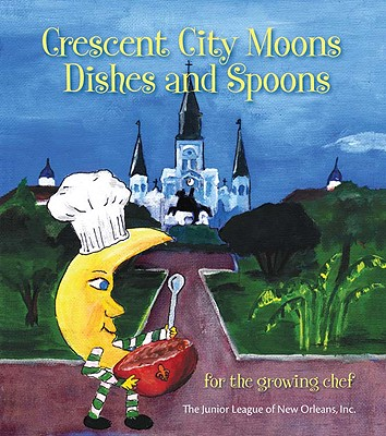 Crescent City Moons Dishes and Spoons: For the Growing Chef - Junior League of New Orleans Inc (Compiled by)