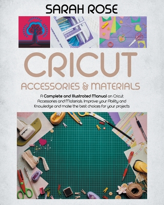 Cricut Accessories and Materials: A Complete and Illustrated Manual on Cricut Accessories and Materials. Improve your Ability and Knowledge and Make the Best Choices for your Projects. - Rose, Sarah