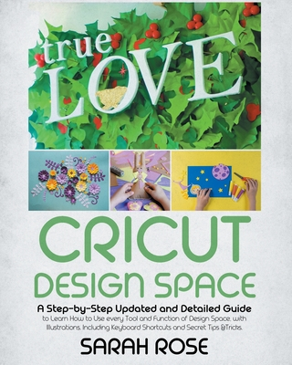 Cricut Design Space: A Step-by-Step Updated and Detailed Guide to Learn How to Use every Tool and Function of Design Space, with Illustrations. Including Keyboard Shortcuts and Secret Tips &Tricks. - Rose, Sarah