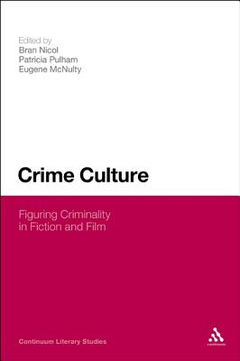 Crime Culture: Figuring Criminality in Fiction and Film - Nicol, Bran (Editor), and McNulty, Eugene (Editor), and Pulham, Patricia (Editor)