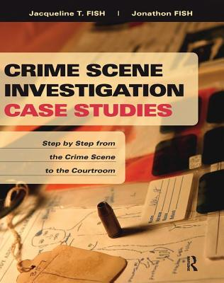 Crime Scene Investigation Case Studies: Step by Step from the Crime Scene to the Courtroom - Fish, Jacqueline