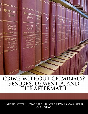 Crime Without Criminals? Seniors, Dementia, and the Aftermath - United States Congress Senate Special Co (Creator)