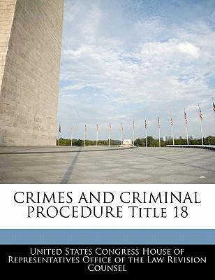 Crimes and Criminal Procedure Title 18 - United States Congress House of Represen (Creator)