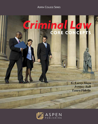 Criminal Law: Core Concepts - Mays, G Larry, and Ball, Jeremy, and Fidelie, Laura