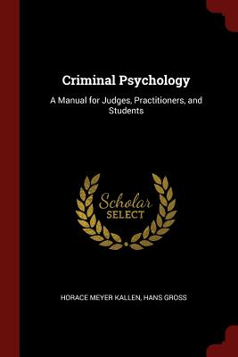Criminal Psychology: A Manual for Judges, Practitioners, and Students - Kallen, Horace Meyer, and Gross, Hans