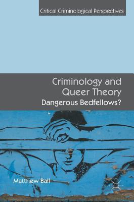 Criminology and Queer Theory: Dangerous Bedfellows? - Ball, Matthew
