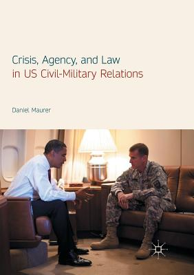 Crisis, Agency, and Law in Us Civil-Military Relations - Maurer, Daniel