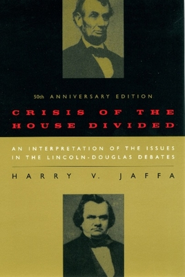 Crisis of the House Divided: An Interpretation of the Issues in the Lincoln-Douglas Debates - Jaffa, Harry V, Professor