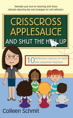Crisscross Applesauce and Shut the Hell Up: 10 Reflective Lessons for New and Seasoned Teachers - Schmit, Colleen