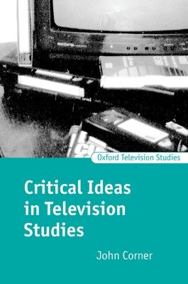 Critical Ideas in Television Studies - Corner, John