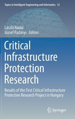 Critical Infrastructure Protection Research: Results of the First Critical Infrastructure Protection Research Project in Hungary - Nadai, Laszlo (Editor)