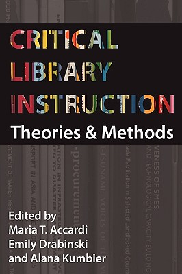 Critical Library Instruction: Theories and Methods - Accardi, Maria (Editor), and Drabinski, Emily (Editor), and Kumbier, Alana (Editor)