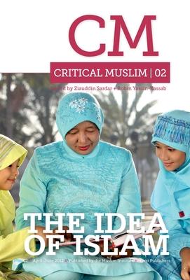Critical Muslim 02: The Idea of Islam - Sardar, Ziauddin, and Yassin-Kassab, Robin