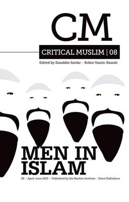 Critical Muslim 08: Men in Islam - Sardar, Ziauddin (Editor), and Yassin-Kassab, Robin (Editor)