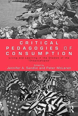 Critical Pedagogies of Consumption: Living and Learning in the Shadow of the Shopocalypse - Sandlin Jennifer, A, and Sandlin, Jennifer A (Editor), and McLaren, Peter (Editor)