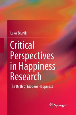Critical Perspectives in Happiness Research: The Birth of Modern Happiness - Zevnik, Luka