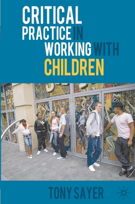 Critical Practice in Working with Children - Sayer, Tony